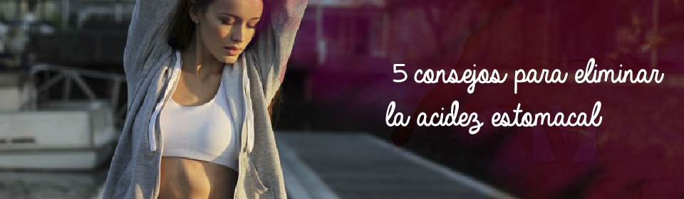 5 consejos para eliminar la acidez estomacal
